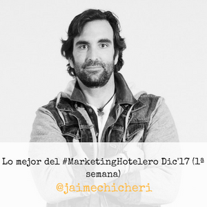 Lo mejor del #MarketingHotelero Dic'17 (1ª semana) by jaime chicheri